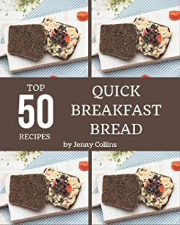 Top 50 Quick Breakfast Bread Recipes: Home Cooking Made Easy with Quick Breakfast Bread Cookbook!