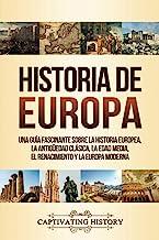 Historia de Europa: Una Guía Fascinante sobre la Historia Europea, la Antigüedad Clásica, la Edad Media, el Renacimiento y...