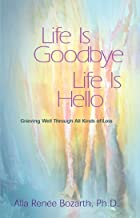 Life Is Goodbye Life Is Hello: Grieving Well Through All Kinds Of Loss
