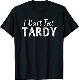 I Don't Feel Tardy Funny Sayings Gifts T-shirt For Men Women