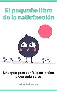 El pequeño libro de la satisfacción: Una guía para ser feliz en la vida y con quien eres (Zen Habits) (Spanish Edition)