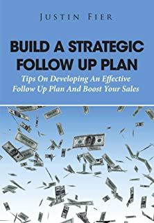 Build A Strategic Follow Up Plan: Tips On Developing An Effective Follow Up Plan And Boost Your Sales
