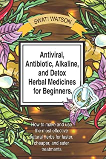 Antiviral, Antibiotic, Alkaline, and Detox Herbal Medicines for Beginners: How to make and use the most eff...
