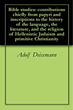 Bible studies: contributions chiefly from papyri and inscriptions to the history of the language, the literature, and the religion of Hellenistic Judaism and primitive Christianity