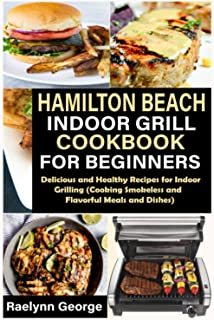 Hamilton Beach Indoor Grill Cookbook for Beginners: Delicious and Healthy Recipes for Indoor Grilling (Cooking Smokeless a...