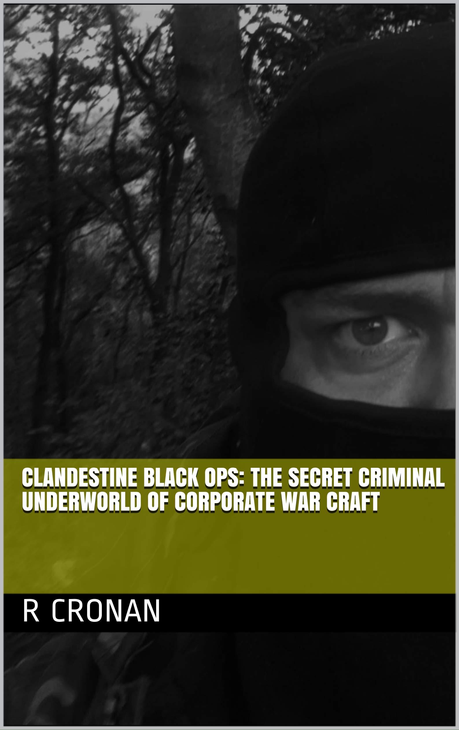 Clandestine Black Ops: The secret criminal underworld of corporate war craft