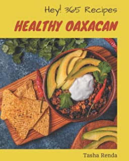 Hey! 365 Healthy Oaxacan Recipes: Home Cooking Made Easy with Healthy Oaxacan Cookbook!