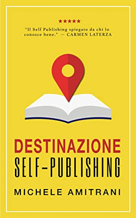 Destinazione self-publishing: Come pubblicare un libro e creare una Piattaforma online per promuoverlo
