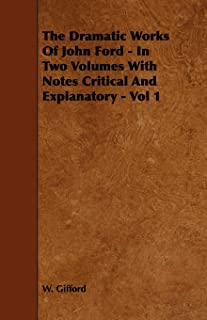 The Dramatic Works Of John Ford - In Two Volumes With Notes Critical And Explanatory - Vol 1