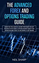 The Advanced Forex and Options Trading Guide: Learn The Vital Basics & Secret Strategies For Day Trading in The Forex & Options Market! Make Your Online Income Today by Becoming a Top Trader!