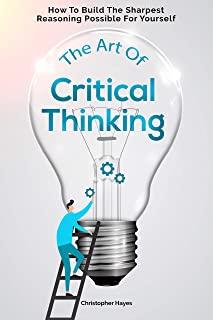 The Art Of Critical Thinking: How To Build The Sharpest Reasoning Possible For Yourself (English Edition)