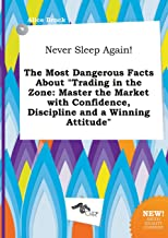 Never Sleep Again! the Most Dangerous Facts about Trading in the Zone: Master the Market with Confidence, Discipline and a Winning Attitude