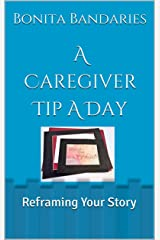 A Caregiver Tip A Day: Reframing Your Story Kindle Edition