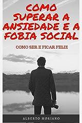 COMO SUPERAR A ANSIEDADE E A FOBIA SOCIAL: COMO SER E FICAR FELIZ (AUTO-AJUDA E DESENVOLVIMENTO PESSOAL Livro 76) eBook Kindle