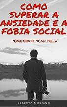 COMO SUPERAR A ANSIEDADE E A FOBIA SOCIAL: COMO SER E FICAR FELIZ (AUTO-AJUDA E DESENVOLVIMENTO PESSOAL Livro 76)
