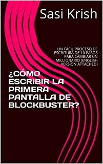¿CÓMO ESCRIBIR LA PRIMERA PANTALLA DE BLOCKBUSTER?: UN FÁCIL PROCESO DE ESCRITURA DE 10 PASOS PARA CAMBIAR UN MILLIONARIO (ENGLISH VERSION ATTACHED) (Spanish Edition)