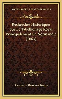 Recherches Historiques Sur Le Tabellionage Royal Principalement En Normandie (1863)