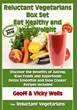 Reluctant Vegetarians Box Set Eat Healthy and Lose Weight: Discover the Benefits of Juicing, Raw Foods and Superfoods - Detox Smoothie and Slow Cooker Recipes Included
