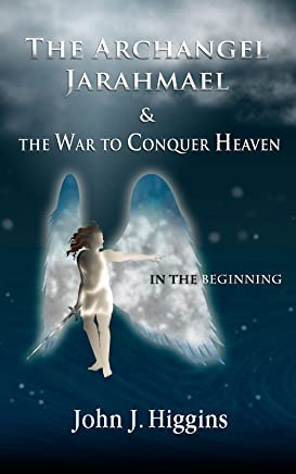 In the Beginning (Book I The Archangel Jarahmael and the War to Conquer Heaven) (Volume 1) (The Archangel Jarahmael and the War to Conquer Heaven Trilogy)