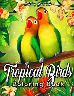 Tropical Birds Coloring Book: An Adult Coloring Book Featuring Beautiful Tropical Birds, Exotic Flowers and Relaxing Natur...