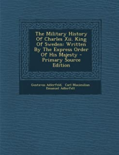 The Military History of Charles XII. King of Sweden: Written by the Express Order of His Majesty