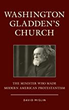 Washington Gladden's Church: The Minister Who Made Modern American Protestantism