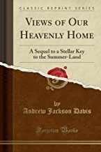 Views of Our Heavenly Home: A Sequel to a Stellar Key to the Summer-Land (Classic Reprint)