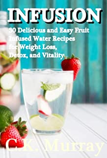 INFUSION: 30 Delicious and Easy Fruit Infused Water Recipes for Weight Loss, Detox, and Vitality: (Vitamin Water, Fruit In...