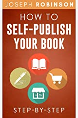 How To Self-Publish Your Book: Learn Step-By-Step How To Do Market Research, Come Up With A Title That Sells, Write Your Book And Sell It Online Kindle Edition
