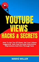 Youtube Views, Hacks And Secrets: How To Get Ton Of Views, Get Your Videos Suggested, Gain And Increase Watchtime, Impress...