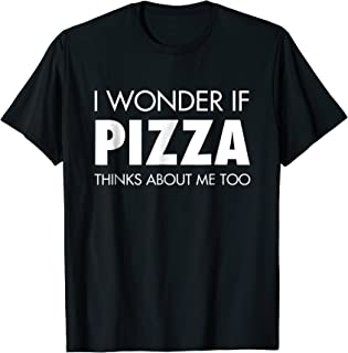 I Wonder If Pizza Thinks About Me Too | Funny Food T-Shirt
