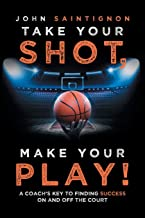Take Your Shot, Make Your Play!: A Coach'S Key to Finding Success on and off the Court