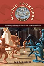Mythic Frontiers: Remembering, Forgetting, and Profiting with Cultural Heritage Tourism (Cultural Heritage Studies)