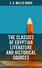 The Classics of Egyptian Literature and Historical Sources: Including Original Sources: The Book of the Dead, Papyrus of Ani, Hymn to the Nile, Great Hymn to Aten and Hymn to Osiris-Sokar