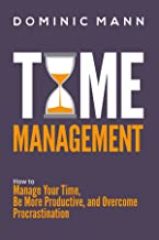 Time Management: How to Manage Your Time, Be More Productive, and Overcome Procrastination (Productivity Hacks and Time Management Skills)