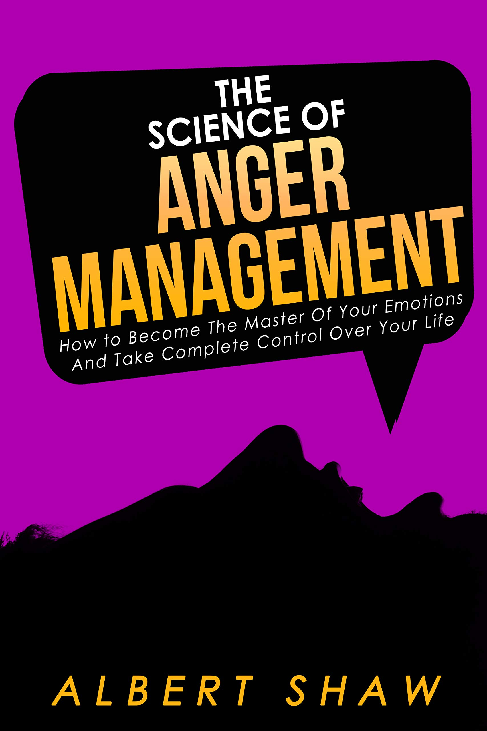 The Science Of Anger Management: How To Become The Master Of Your Emotions And Take Complete Control Over Your Life