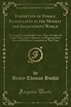 Exhibition of Female Flagellants in the Modest and Incontinent World: Proving From Indubitable Facts, That a Number of Ladies Take a Secret Pleasure, ... Committed to Their Care (Classic Reprint)