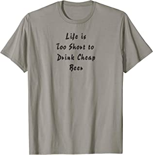 Life Is Too Short To Drink Cheap Beer T-shirt