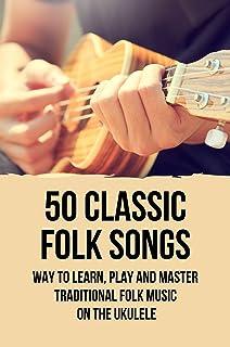 50 Classic Folk Songs: Way To Learn, Play And Master Traditional Folk Music On The Ukulele: Ukulele Tabs