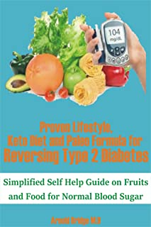 Proven Lifestyle, Keto Diet and Paleo Formula for Reversing Type 2 Diabetes: Simplified Self Help Guide on Fruits and Food...