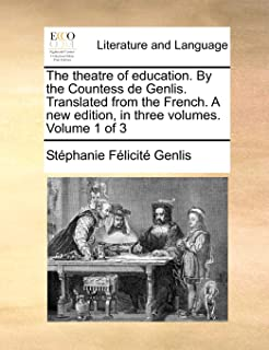 The Theatre of Education. by the Countess de Genlis. Translated from the French. a New Edition, in Three Volumes. Volume 1...