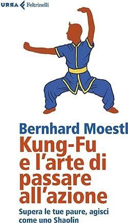 Kung-Fu e larte di passare allazione: Supera le tue paure, agisci come uno Shaolin