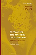 Reframing the Masters of Suspicion: Marx, Nietzsche, and Freud (Critiquing Religion: Discourse, Culture, Power)