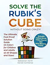 Solve the Rubik's Cube Without Going Crazy! The Ultimate Fool-Proof Solution Guide (in Color) for Children and Adults of All Shapes and Sizes! Includes Follow-Along Video and Mind-Blowing Trivia