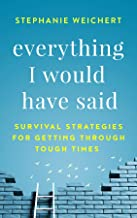 Everything I Would Have Said: Survival Strategies for Getting Through Tough Times