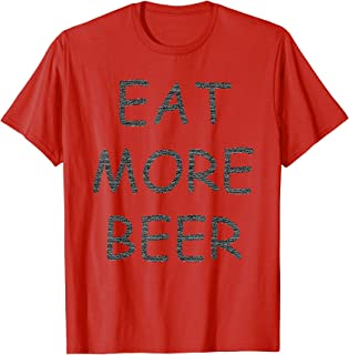 Funny Eat More Beer T-Shirt for Funny Humor People