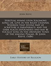Spiritual hymns upon Solomons song: or, Love in the right channel Wherein that divine part of scripture is paraphras'd, and the dark places expounded; ... of the singing Psalms. By John Reeve. (1684)