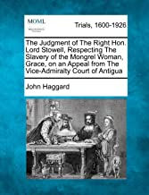 The Judgment of The Right Hon. Lord Stowell, Respecting The Slavery of the Mongrel Woman, Grace, on an Appeal from The Vice-Admiralty Court of Antigua