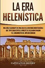La Era Helenística: Una Guía Fascinante de una Era de la Historia Mediterránea Que Tuvo Lugar Entre la Muerte de Alejandro Magno y el Surgimiento del Imperio Romano
