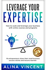Leverage Your Expertise: 16 Entrepreneurs Share Their Small Business Success Stories and Lessons Learned (Expertise-Based Business) Kindle Edition